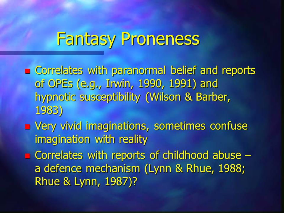 Fantasy Proneness Correlates with paranormal belief and reports of OPEs (e.g., Irwin, 1990, 1991) and hypnotic susceptibility (Wilson & Barber, 1983)