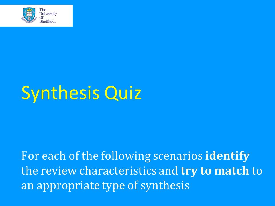 Synthesis Quiz For each of the following scenarios identify the review characteristics and try to match to an appropriate type of synthesis.