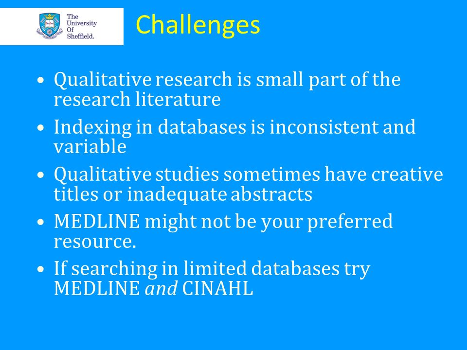 Challenges Qualitative research is small part of the research literature. Indexing in databases is inconsistent and variable.