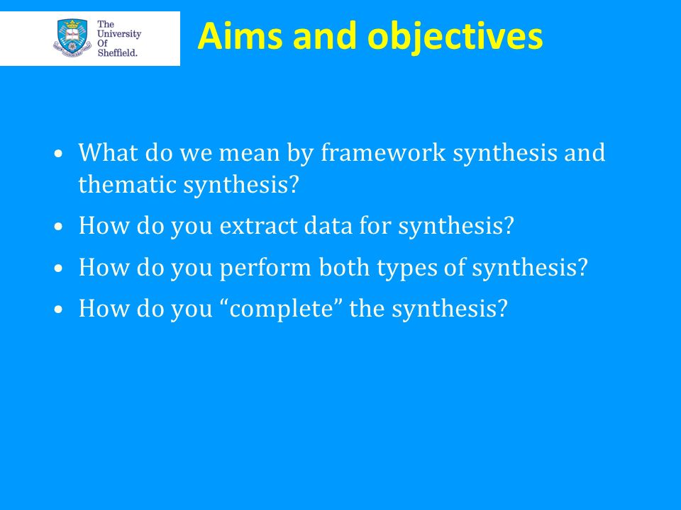Aims and objectives What do we mean by framework synthesis and thematic synthesis How do you extract data for synthesis