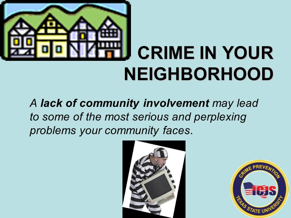 a crime in the neighborhood Neighborhood watch programs help keep neighborhoods and communities safe starting your own crime prevention program—or reviving one that's already been started in your neighborhood—can reduce crime in your area and give you a greater sense of security, and can even help improve your property's value.