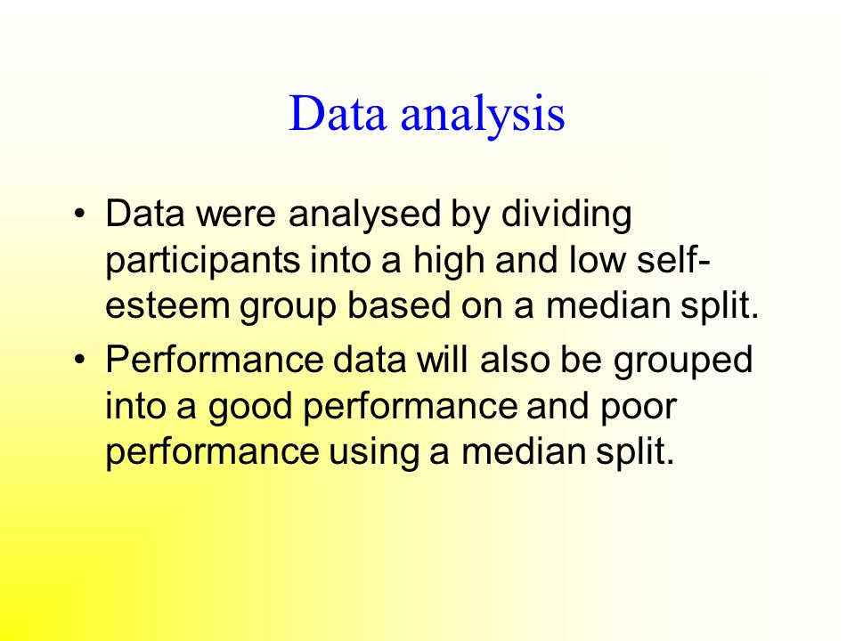Data analysis Data were analysed by dividing participants into a high and low self-esteem group based on a median split.