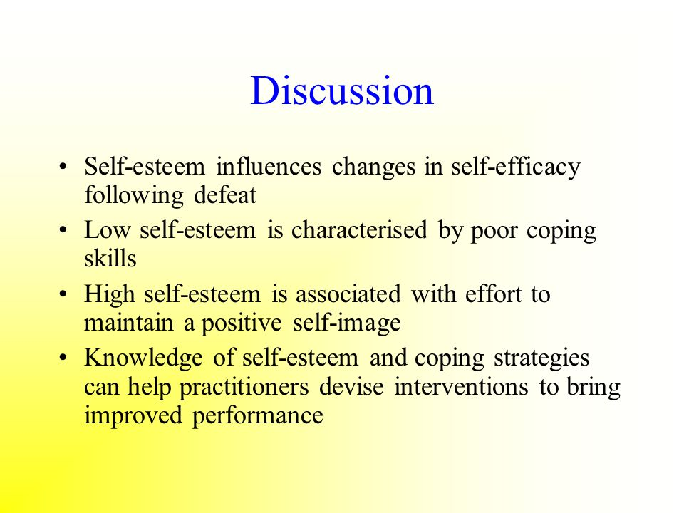 Discussion Self-esteem influences changes in self-efficacy following defeat. Low self-esteem is characterised by poor coping skills.