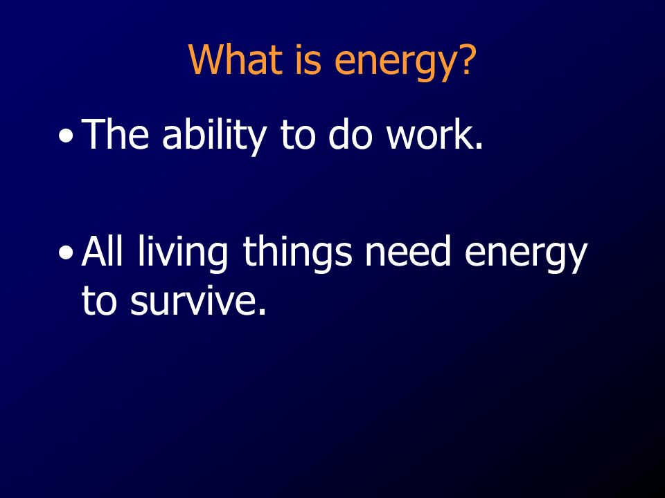 What is energy The ability to do work. All living things need energy to survive.