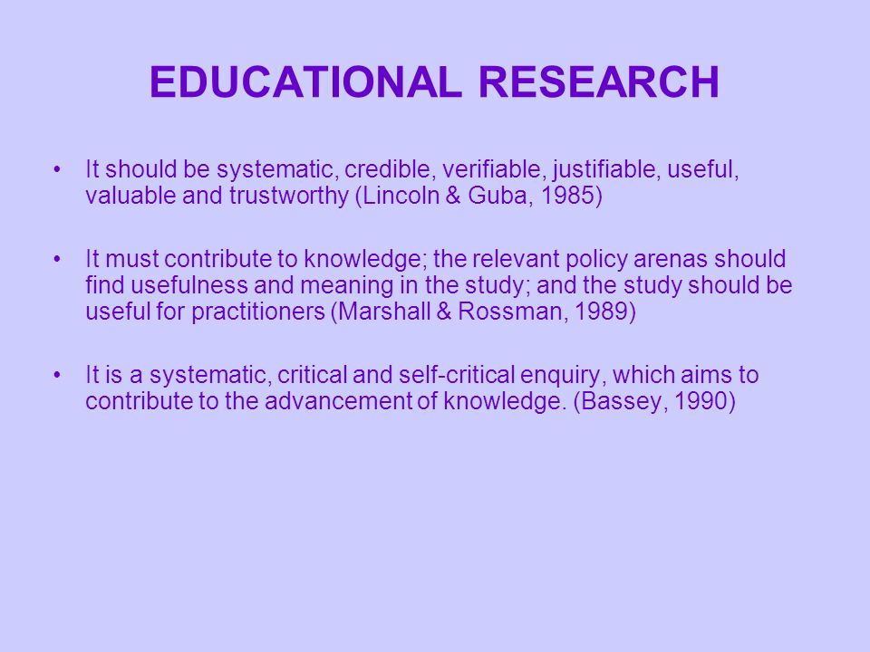 EDUCATIONAL RESEARCH It should be systematic, credible, verifiable, justifiable, useful, valuable and trustworthy (Lincoln & Guba, 1985)