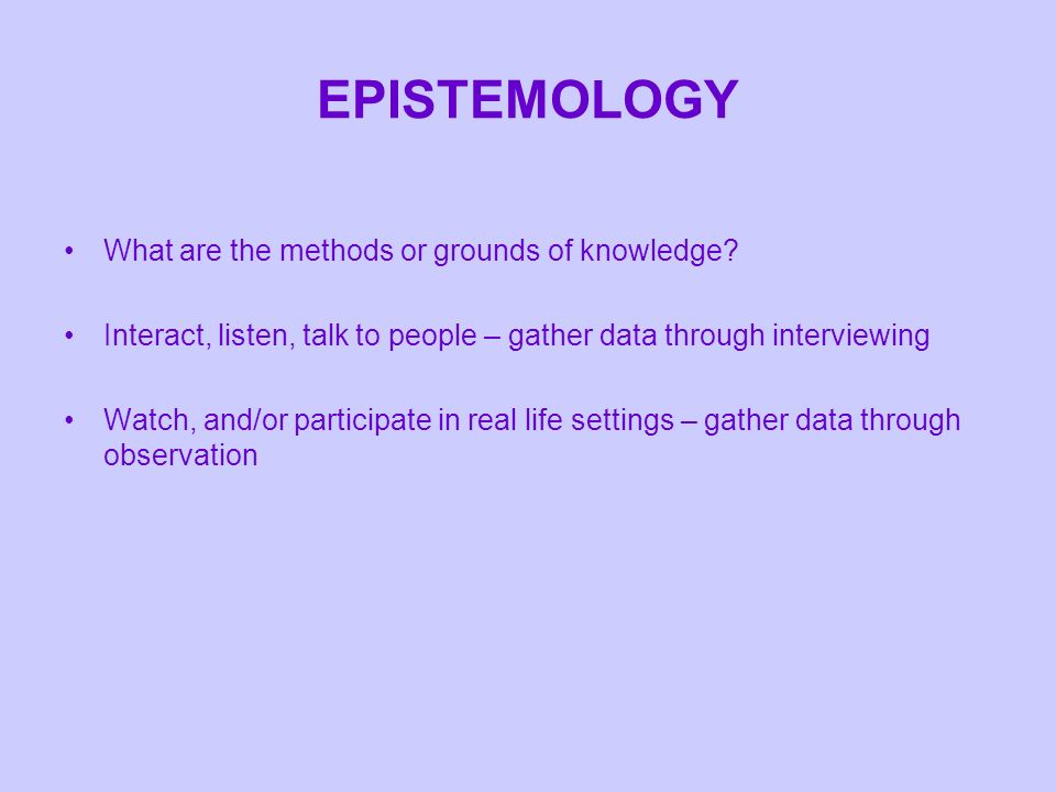 EPISTEMOLOGY What are the methods or grounds of knowledge