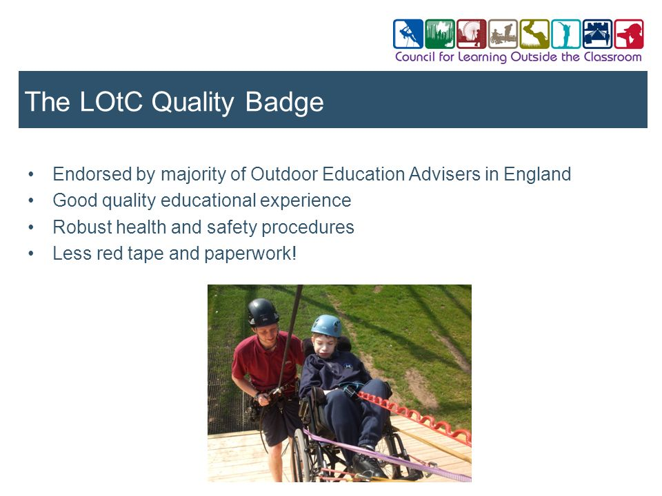 The LOtC Quality Badge Endorsed by majority of Outdoor Education Advisers in England. Good quality educational experience.
