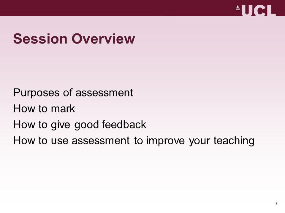 Session Overview Purposes of assessment How to mark How to give good feedback How to use assessment to improve your teaching