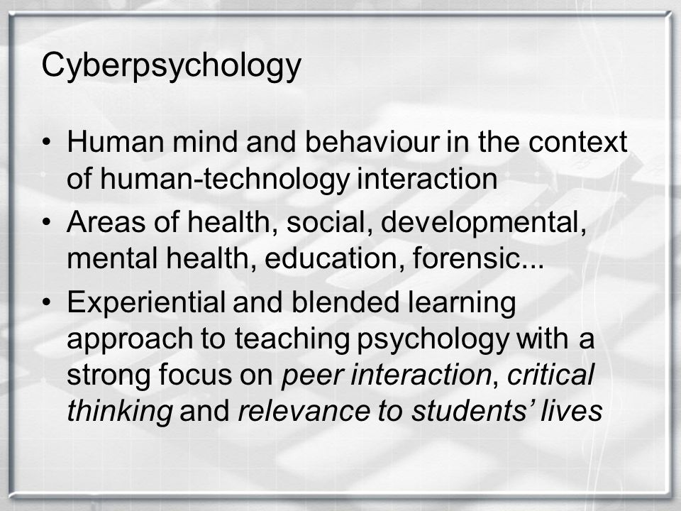 Cyberpsychology Human mind and behaviour in the context of human-technology interaction.