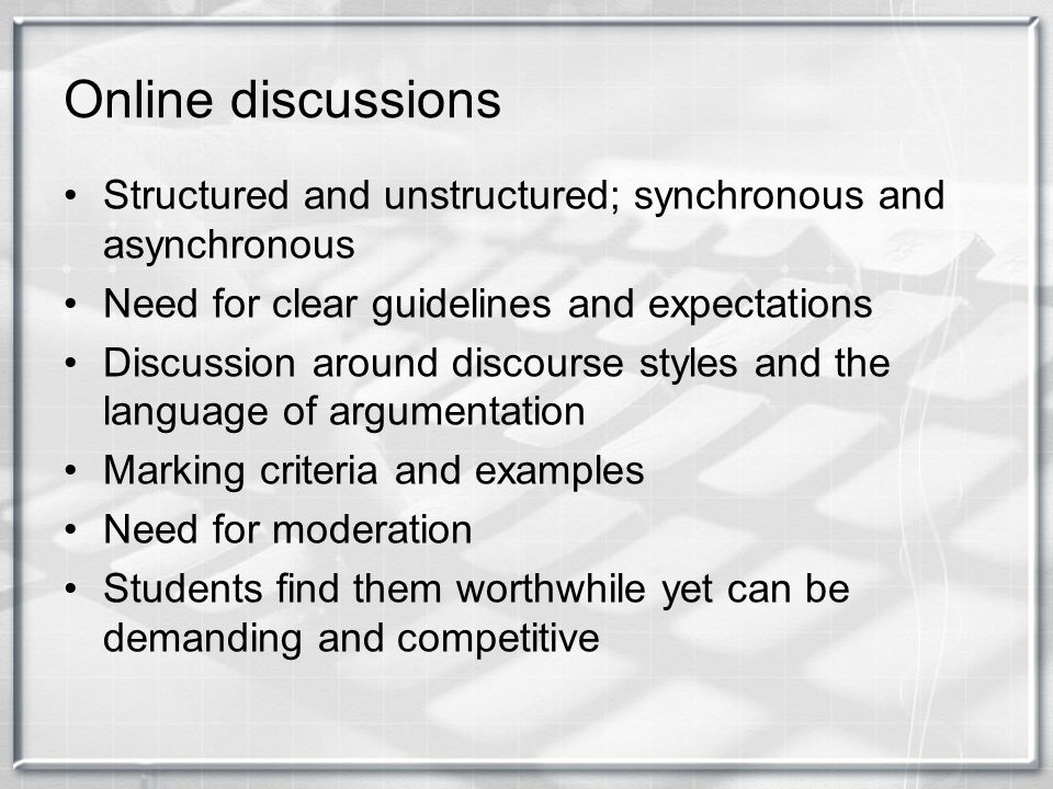 Online discussions Structured and unstructured; synchronous and asynchronous. Need for clear guidelines and expectations.