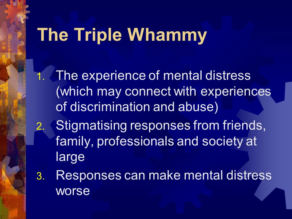 The Triple Whammy The experience of mental distress (which may connect with experiences of discrimination and abuse)