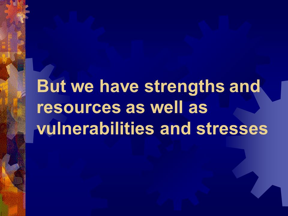 But we have strengths and resources as well as vulnerabilities and stresses