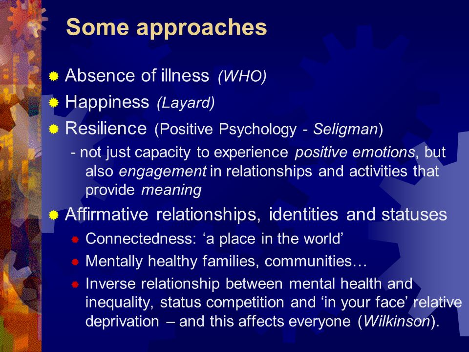 Some approaches Absence of illness (WHO) Happiness (Layard)