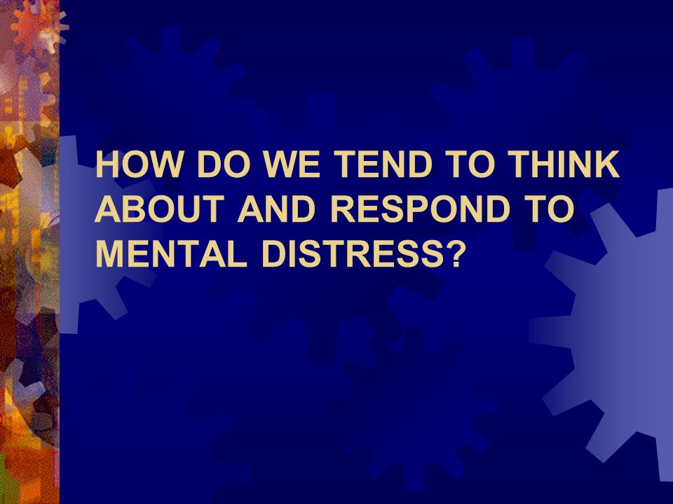 HOW DO WE TEND TO THINK ABOUT AND RESPOND TO MENTAL DISTRESS
