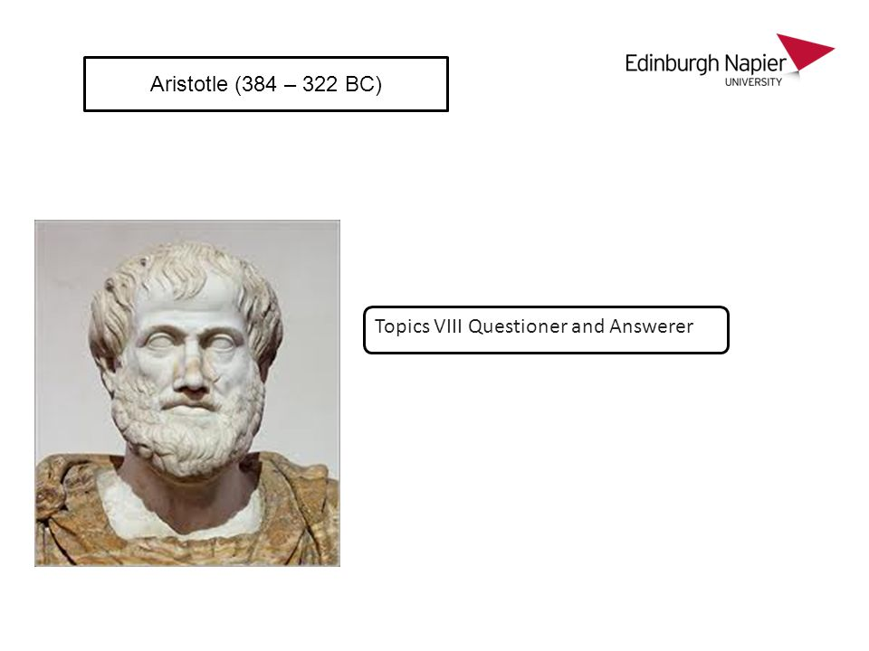 Aristotle (384 – 322 BC) Topics VIII Questioner and Answerer