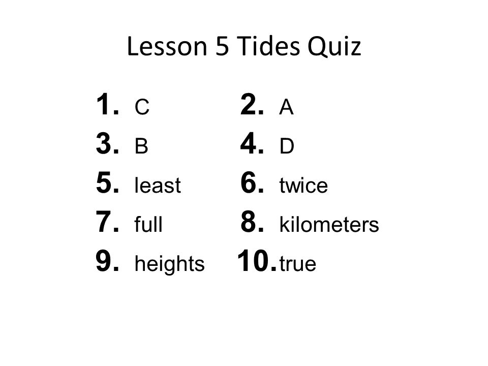 Lesson 5 Tides Quiz 1. C 3. B 5. least 7. full 9. heights 2. A 4. D 6. twice 8. kilometers 10. true