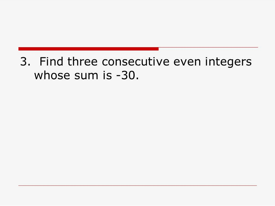 3. Find three consecutive even integers whose sum is -30.