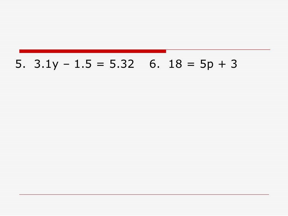 5. 3.1y – 1.5 = 5.32 6. 18 = 5p + 3