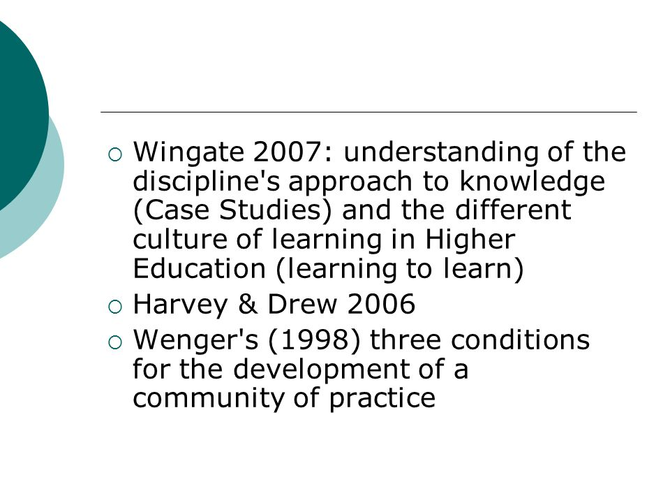 Wingate 2007: understanding of the discipline s approach to knowledge (Case Studies) and the different culture of learning in Higher Education (learning to learn)