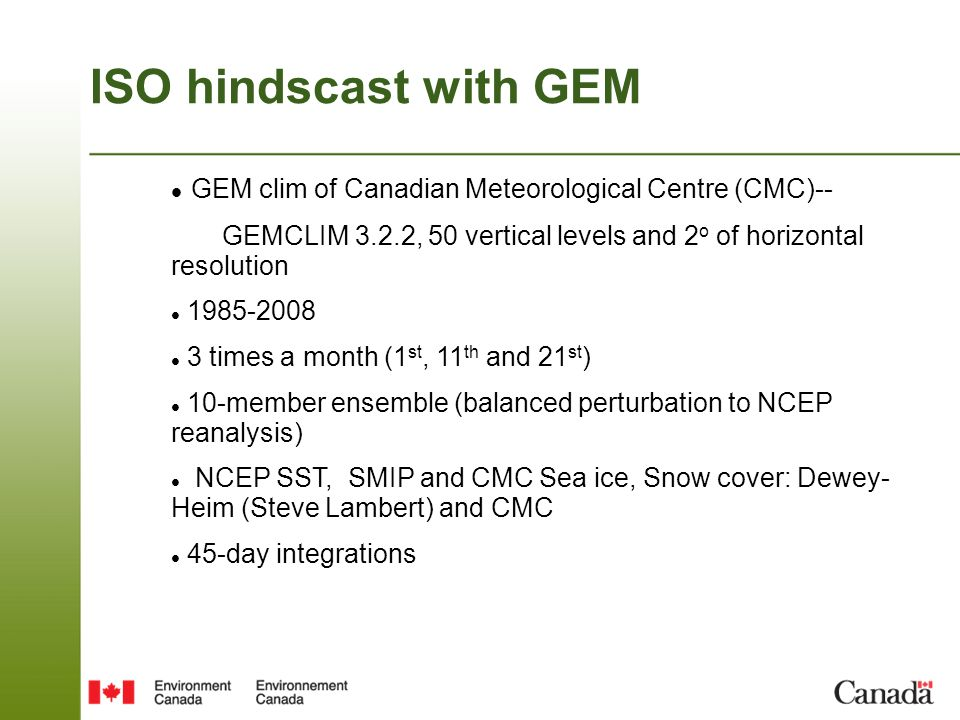 ISO hindscast with GEM GEM clim of Canadian Meteorological Centre (CMC)-- GEMCLIM 3.2.2, 50 vertical levels and 2o of horizontal resolution.