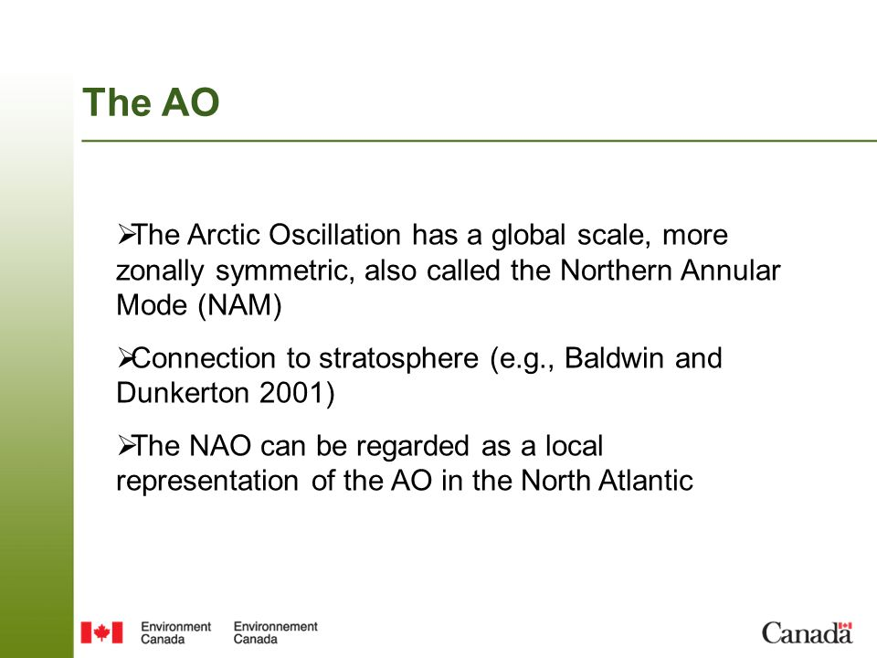 The AO The Arctic Oscillation has a global scale, more zonally symmetric, also called the Northern Annular Mode (NAM)