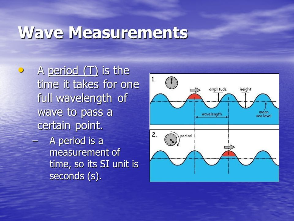 Wave Measurements A period (T) is the time it takes for one full wavelength of wave to pass a certain point.