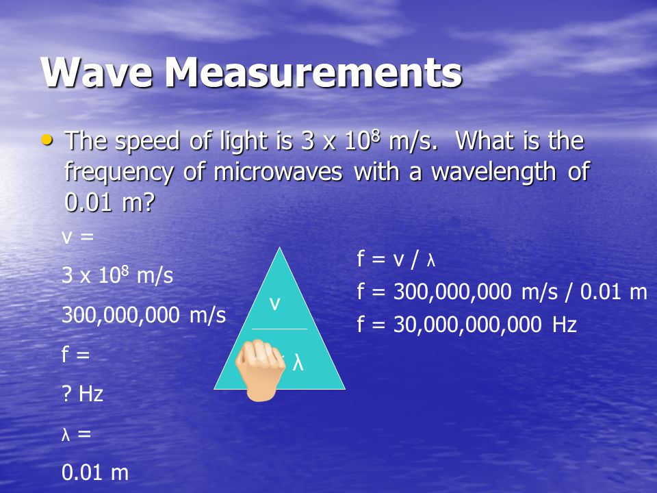 Wave Measurements The speed of light is 3 x 108 m/s. What is the frequency of microwaves with a wavelength of 0.01 m