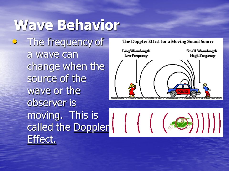 Wave Behavior The frequency of a wave can change when the source of the wave or the observer is moving.