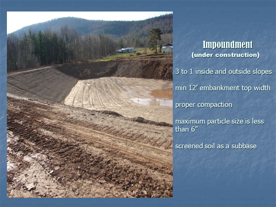 Impoundment (under construction) 3 to 1 inside and outside slopes min 12' embankment top width proper compaction maximum particle size is less than 6 screened soil as a subbase