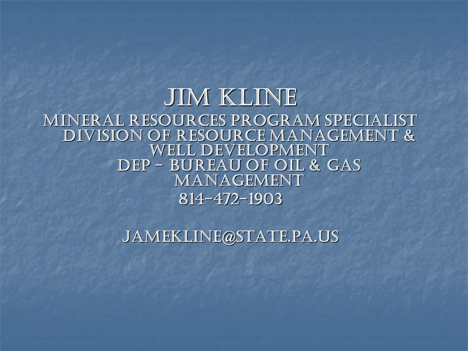 Jim Kline Mineral Resources Program Specialist Division of Resource Management & Well Development DEP - Bureau of Oil & Gas Management.