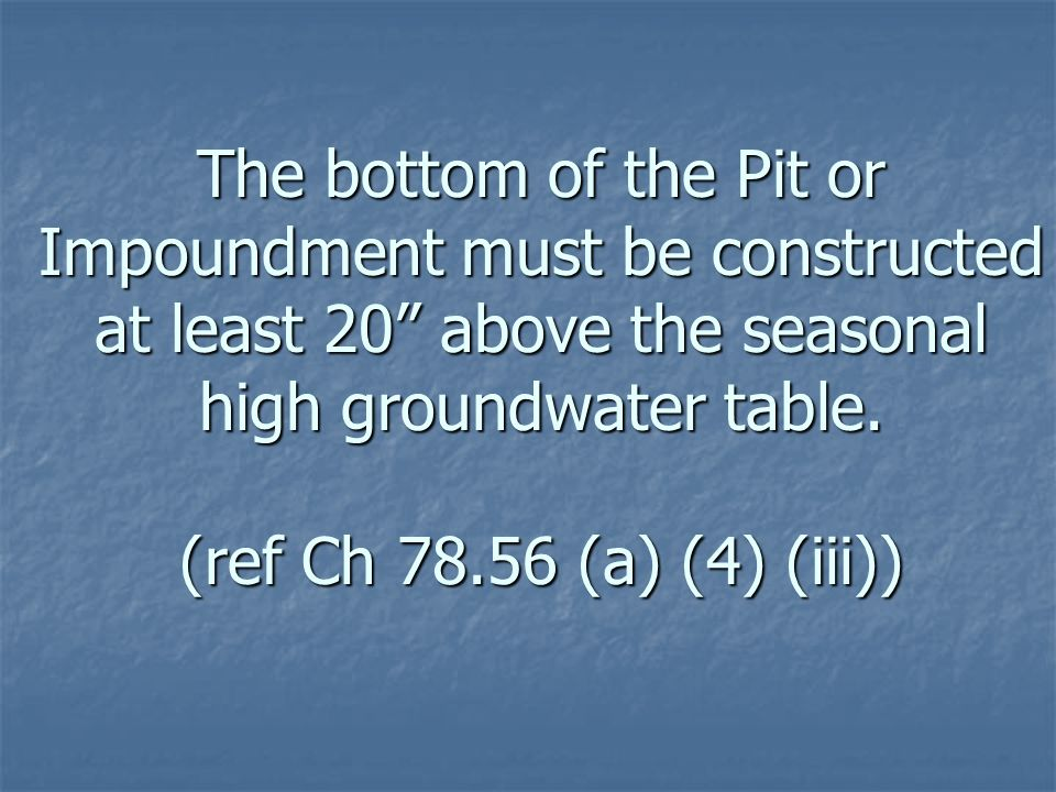 The bottom of the Pit or Impoundment must be constructed at least 20 above the seasonal high groundwater table.