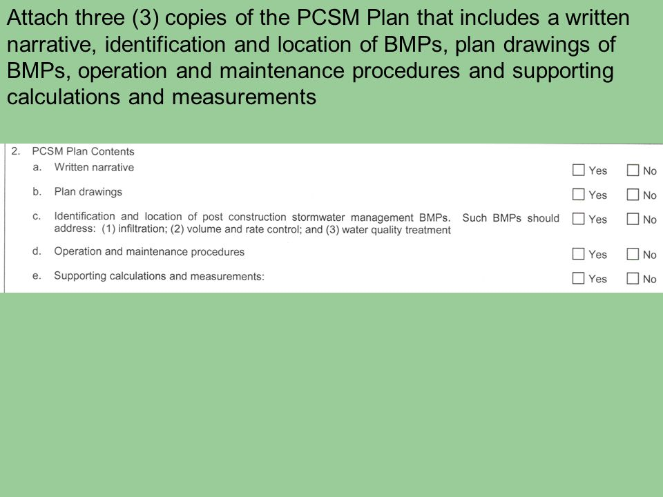 Attach three (3) copies of the PCSM Plan that includes a written narrative, identification and location of BMPs, plan drawings of BMPs, operation and maintenance procedures and supporting calculations and measurements