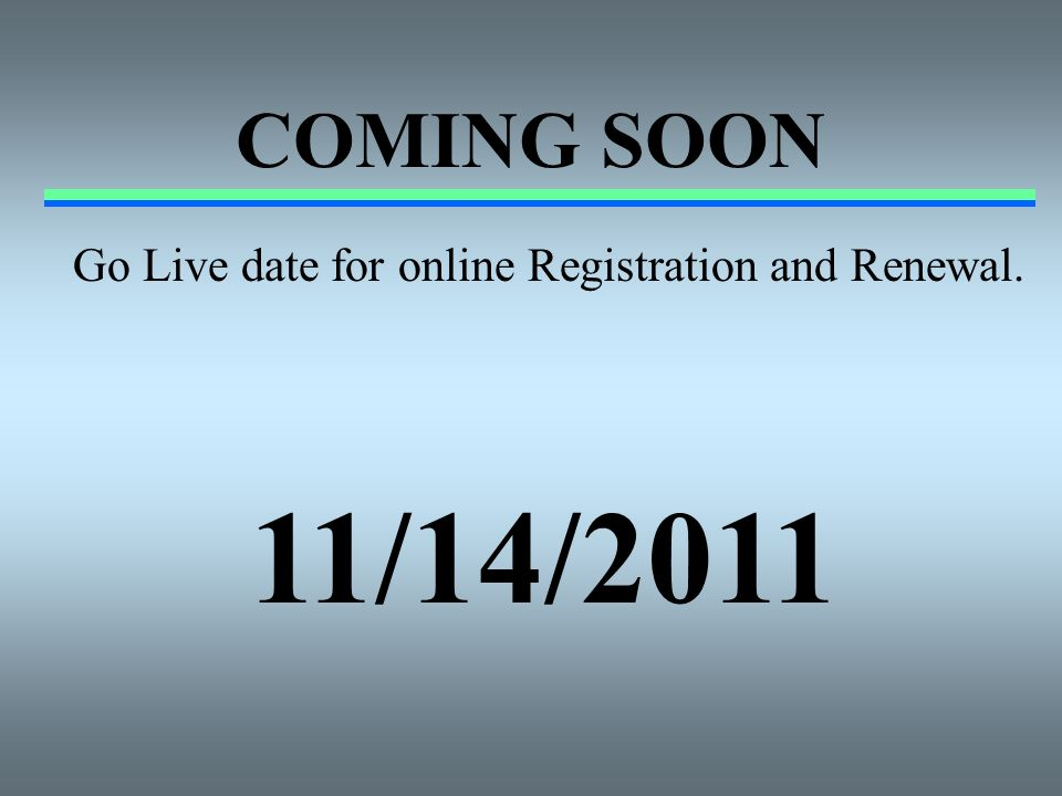 COMING SOON Go Live date for online Registration and Renewal. 11/14/2011