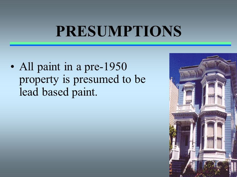 PRESUMPTIONS All paint in a pre-1950 property is presumed to be lead based paint.