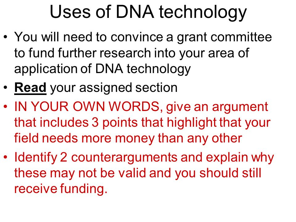 Uses of DNA technology You will need to convince a grant committee to fund further research into your area of application of DNA technology.
