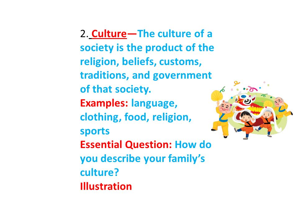 2. Culture—The culture of a society is the product of the religion, beliefs, customs, traditions, and government of that society.