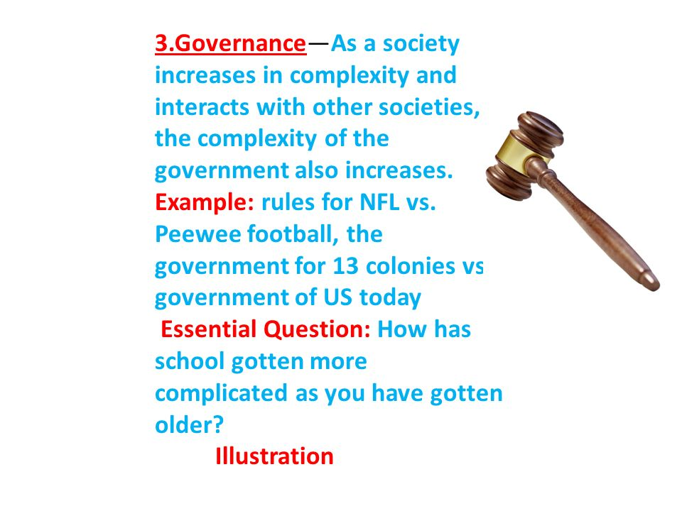 3.Governance—As a society increases in complexity and interacts with other societies, the complexity of the government also increases.