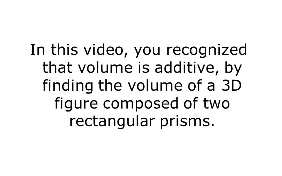 In this video, you recognized that volume is additive, by finding the volume of a 3D figure composed of two rectangular prisms.
