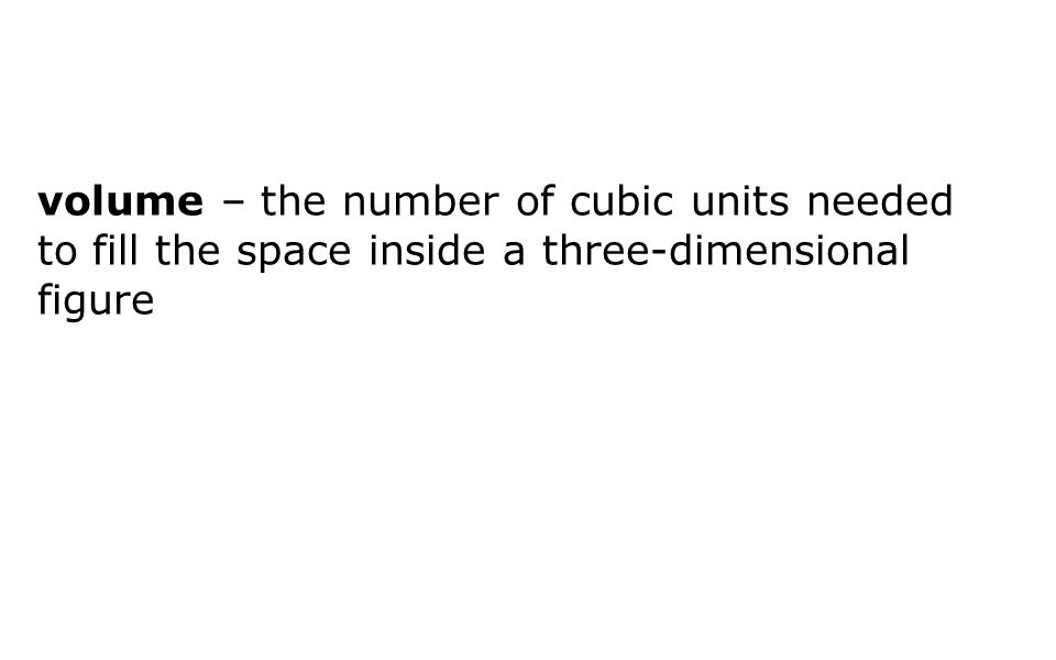 volume – the number of cubic units needed to fill the space inside a three-dimensional figure