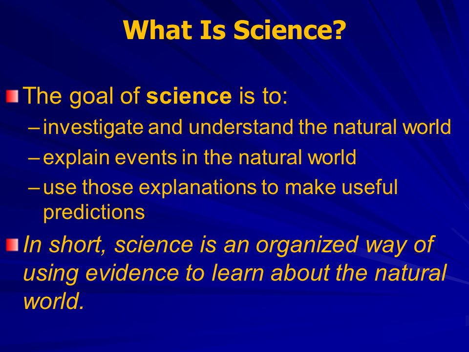 What Is Science The goal of science is to: