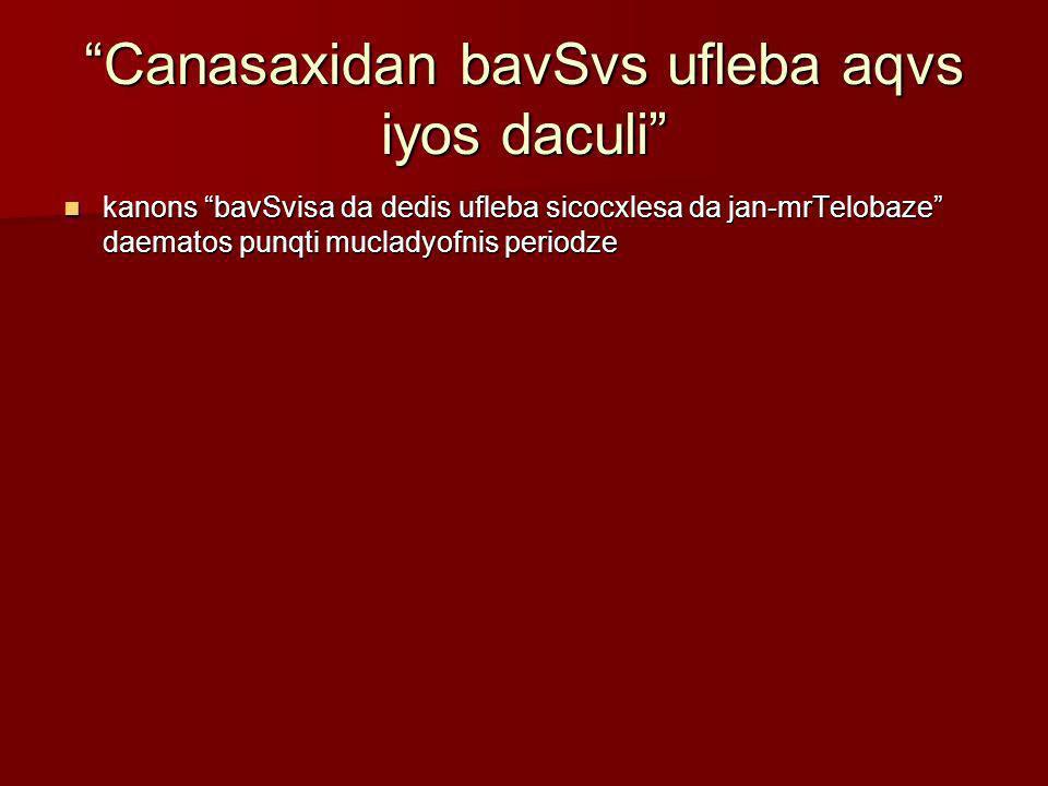 Canasaxidan bavSvs ufleba aqvs iyos daculi