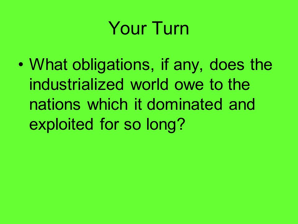 Your Turn What obligations, if any, does the industrialized world owe to the nations which it dominated and exploited for so long