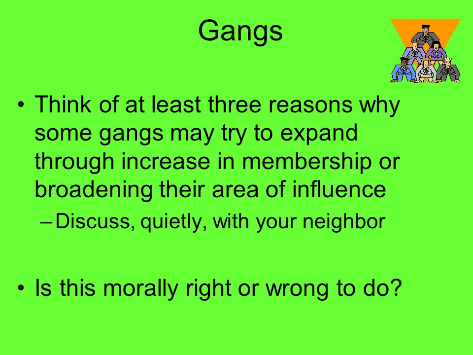 Gangs Think of at least three reasons why some gangs may try to expand through increase in membership or broadening their area of influence.