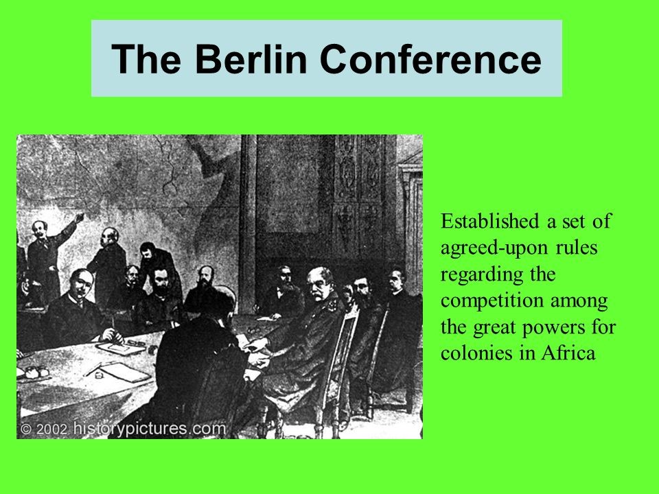 The Berlin Conference Established a set of agreed-upon rules regarding the competition among the great powers for colonies in Africa.