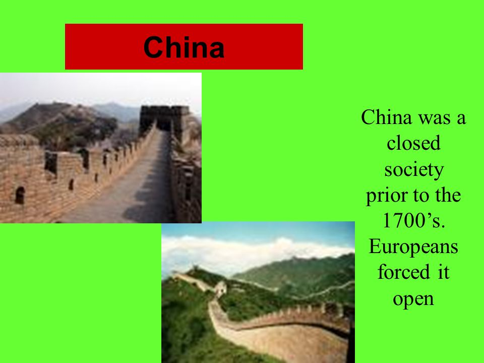 China China was a closed society prior to the 1700's. Europeans forced it open.