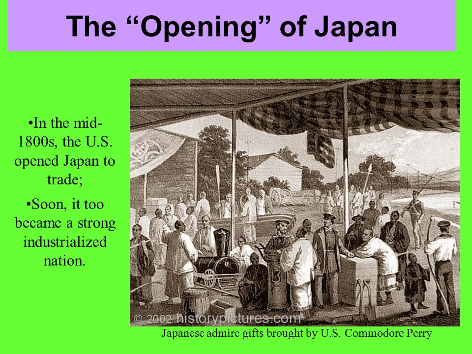 The Opening of Japan In the mid-1800s, the U.S. opened Japan to trade; Soon, it too became a strong industrialized nation.