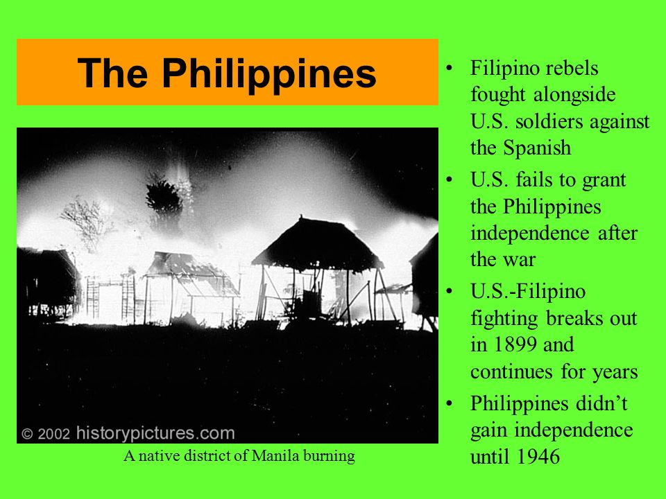 The Philippines Filipino rebels fought alongside U.S. soldiers against the Spanish. U.S. fails to grant the Philippines independence after the war.