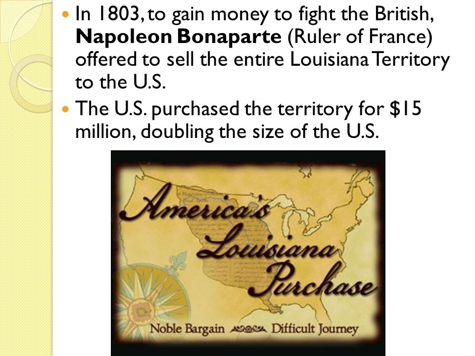In 1803, to gain money to fight the British, Napoleon Bonaparte (Ruler of France) offered to sell the entire Louisiana Territory to the U.S.