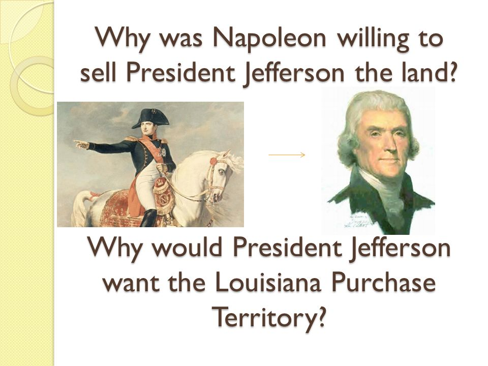 Why was Napoleon willing to sell President Jefferson the land