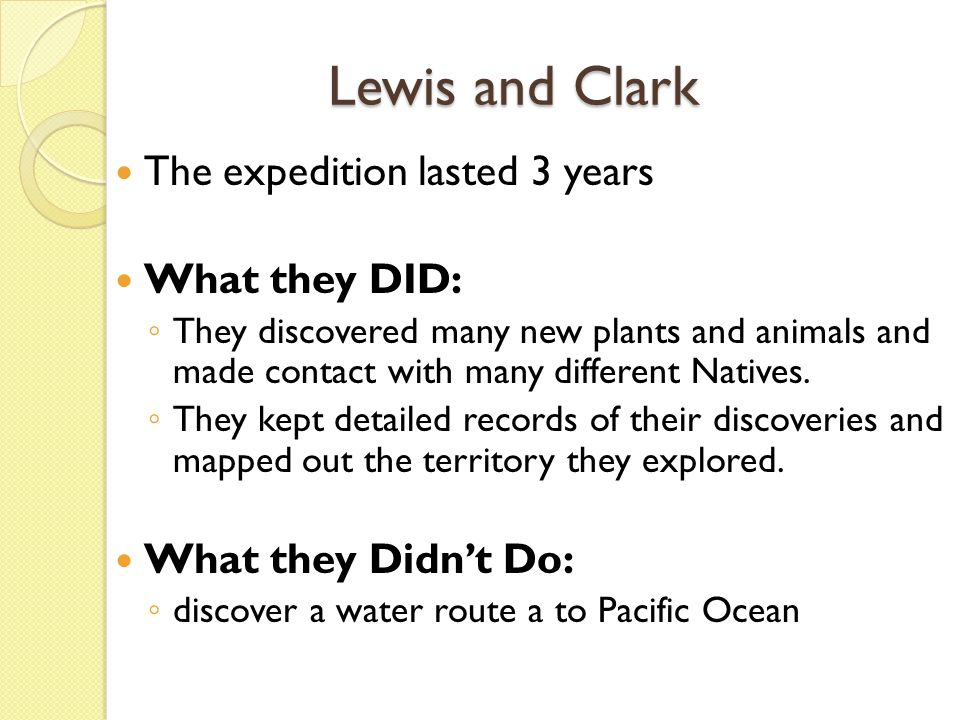 Lewis and Clark The expedition lasted 3 years What they DID: